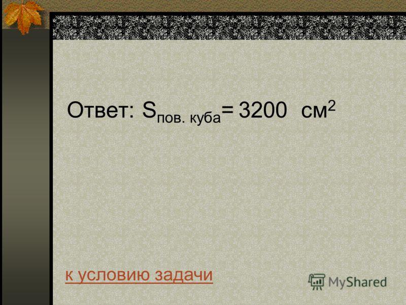 Ответ: S пов. куба = 3200 см 2 к условию задачи