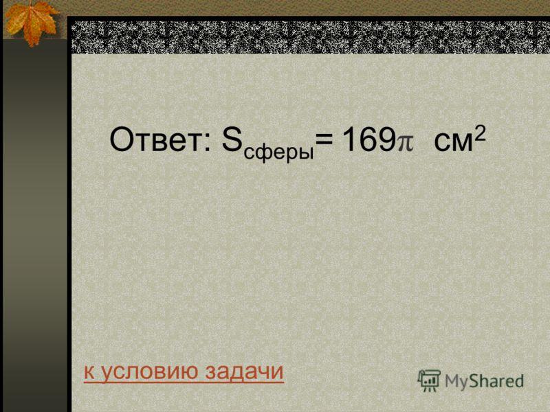 Ответ: S сферы = 169 π см 2 к условию задачи