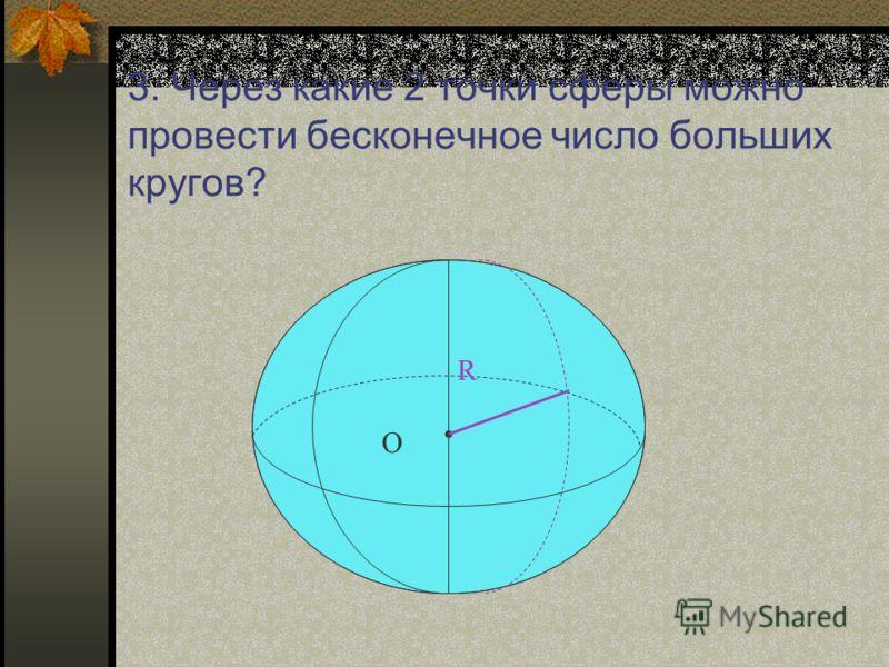 3. Через какие 2 точки сферы можно провести бесконечное число больших кругов? R О