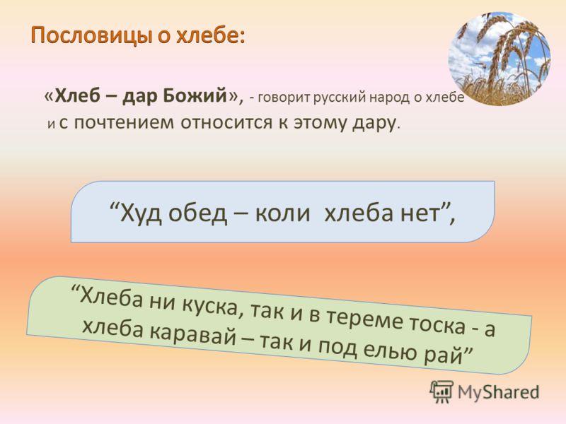 Худ обед – коли хлеба нет, «Хлеб – дар Божий», - говорит русский народ о хлебе и с почтением относится к этому дару. Хлеба ни куска, так и в тереме тоска - а хлеба каравай – так и под елью рай