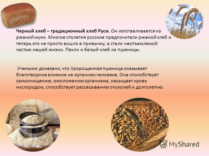 Черный хлеб – традиционный хлеб Руси. Он изготавливается из ржаной муки. Многие столетия русские предпочитали ржаной хлеб и теперь это не просто вошло в привычку, а стало неотъемлемой частью нашей жизни. Пекли и белый хлеб из пшеницы. Учеными доказан