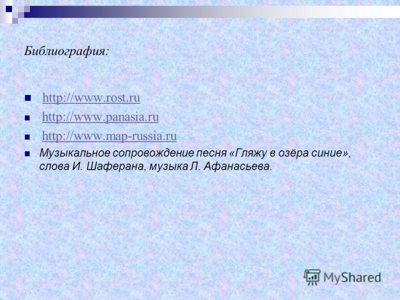 Библиография: http://www.rost.ru http://www.panasia.ru http://www.map-russia.ru Музыкальное сопровождение песня «Гляжу в озёра синие», слова И. Шаферана, музыка Л. Афанасьева.