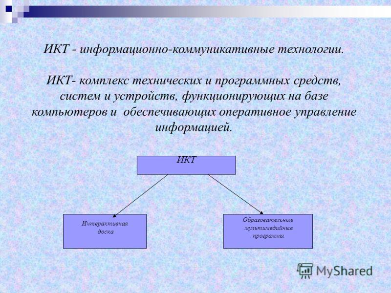 ИКТ - информационно-коммуникативные технологии. ИКТ- комплекс технических и программных средств, систем и устройств, функционирующих на базе компьютеров и обеспечивающих оперативное управление информацией. ИКТ Интерактивная доска Образовательные муль