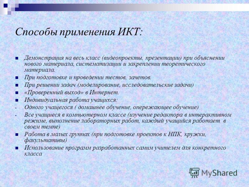 Способы применения ИКТ: Демонстрация на весь класс (видеопроекты, презентации) при объяснении нового материала, систематизации и закреплении теоретического материала. При подготовке и проведении тестов, зачетов. При решении задач (моделирование, иссл