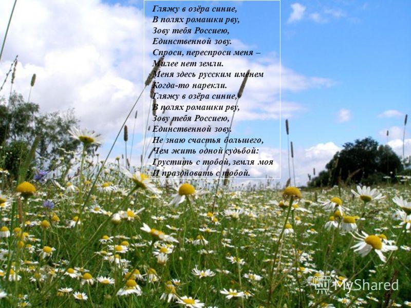 Гляжу в озёра синие, В полях ромашки рву, Зову тебя Россиею, Единственной зову. Спроси, переспроси меня – Милее нет земли. Меня здесь русским именем Когда-то нарекли. Гляжу в озёра синие, В полях ромашки рву, Зову тебя Россиею, Единственной зову. Не