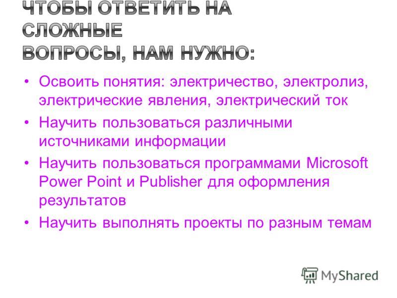 Освоить понятия: электричество, электролиз, электрические явления, электрический ток Научить пользоваться различными источниками информации Научить пользоваться программами Microsoft Power Point и Publisher для оформления результатов Научить выполнят