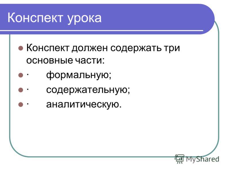 Конспект урока Конспект должен содержать три основные части: · формальную; · содержательную; · аналитическую.