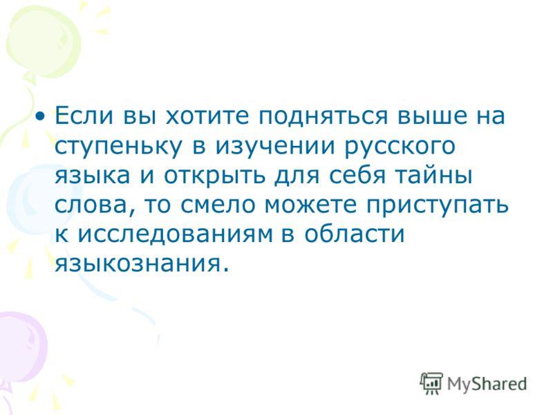Если вы хотите подняться выше на ступеньку в изучении русского языка и открыть для себя тайны слова, то смело можете приступать к исследованиям в области языкознания.
