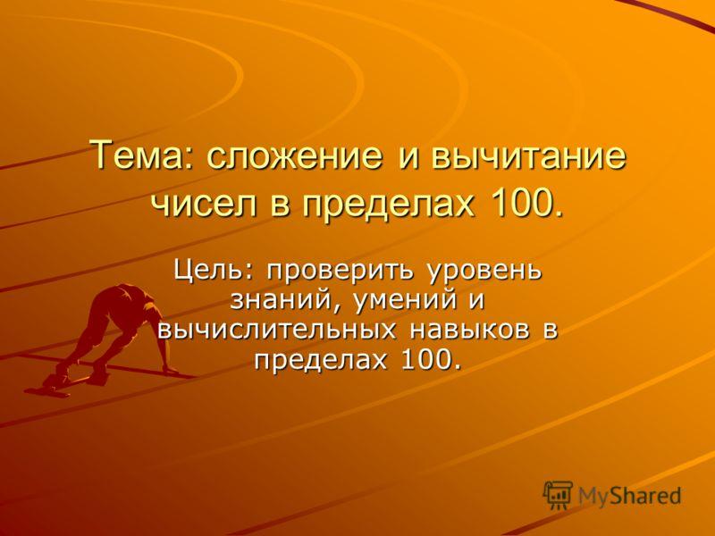 Тема: сложение и вычитание чисел в пределах 100. Цель: проверить уровень знаний, умений и вычислительных навыков в пределах 100.