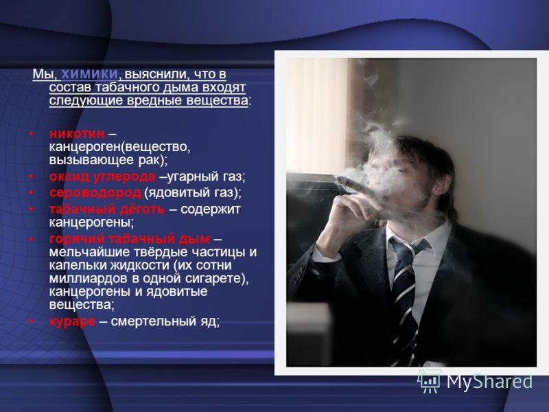 Мы, химики, выяснили, что в состав табачного дыма входят следующие вредные вещества: никотин – канцероген(вещество, вызывающее рак); оксид углерода –угарный газ; сероводород (ядовитый газ); табачный дёготь – содержит канцерогены; горячий табачный дым