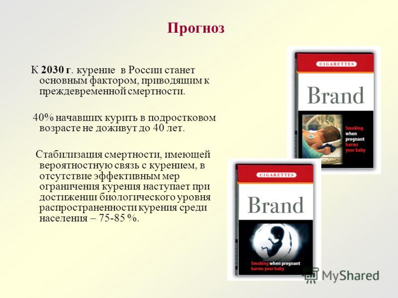 Прогноз К 2030 г. курение в России станет основным фактором, приводящим к преждевременной смертности. 40% начавших курить в подростковом возрасте не доживут до 40 лет. Стабилизация смертности, имеющей вероятностную связь с курением, в отсутствие эффе