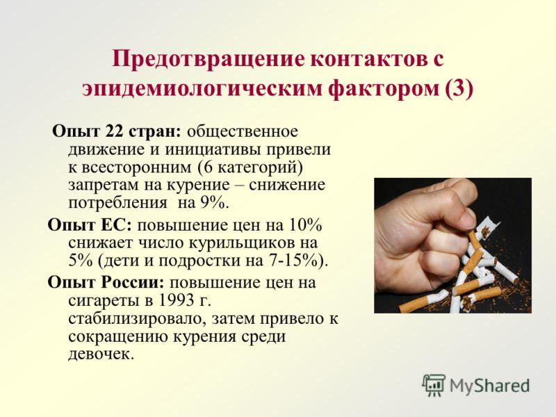 Предотвращение контактов с эпидемиологическим фактором (3) Опыт 22 стран: общественное движение и инициативы привели к всесторонним (6 категорий) запретам на курение – снижение потребления на 9%. Опыт ЕС: повышение цен на 10% снижает число курильщико