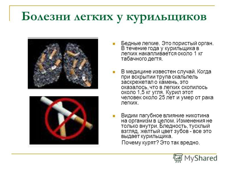 Болезни легких у курильщиков Бедные легкие. Это пористый орган. В течение года у курильщика в легких накапливается около 1 кг табачного дегтя. В медицине известен случай. Когда при вскрытии трупа скальпель заскрежетал о камень, это оказалось, что в л