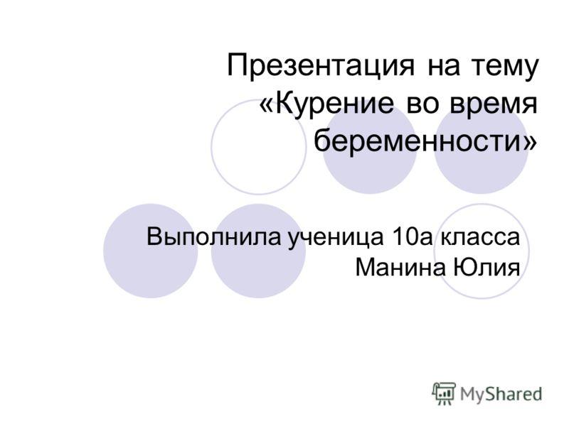 Презентация на тему «Курение во время беременности» Выполнила ученица 10а класса Манина Юлия