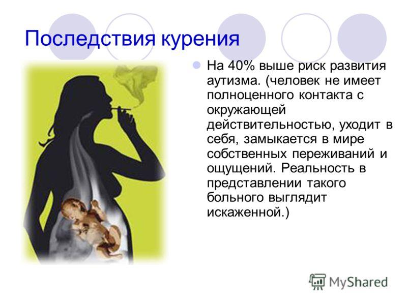 Последствия курения На 40% выше риск развития аутизма. (человек не имеет полноценного контакта с окружающей действительностью, уходит в себя, замыкается в мире собственных переживаний и ощущений. Реальность в представлении такого больного выглядит ис