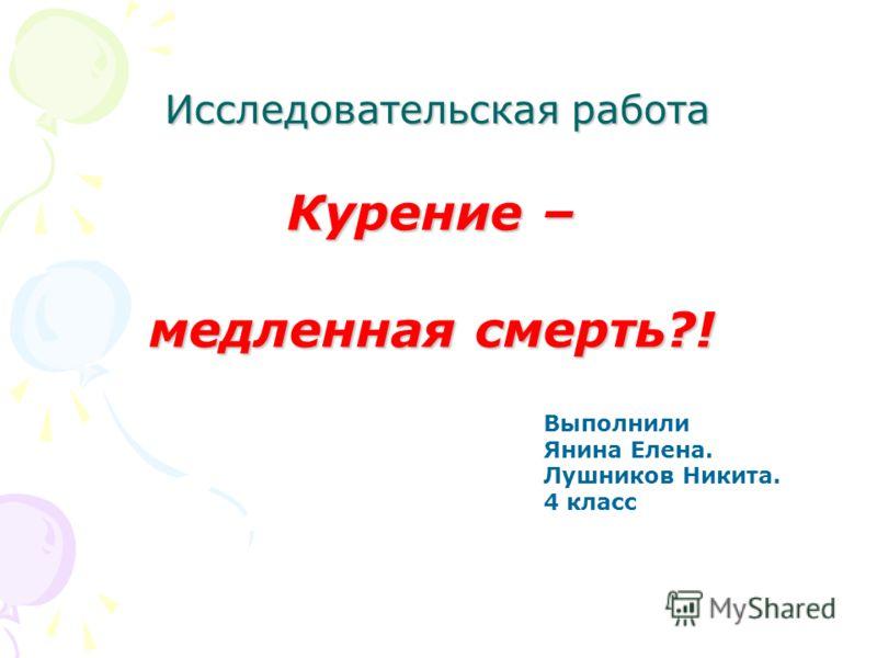 Исследовательская работа Курение – медленная смерть?! Выполнили Янина Елена. Лушников Никита. 4 класс