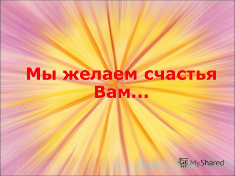 Мы желаем счастья Вам...
