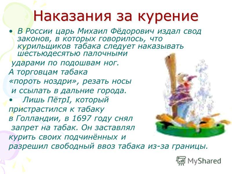 Наказания за курение В России царь Михаил Фёдорович издал свод законов, в которых говорилось, что курильщиков табака следует наказывать шестьюдесятью палочными ударами по подошвам ног. А торговцам табака «пороть ноздри», резать носы и ссылать в дальн