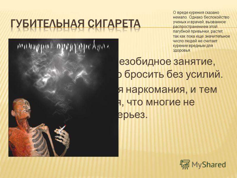 Курение - не безобидное занятие, которое можно бросить без усилий. Это настоящая наркомания, и тем более опасная, что многие не принимают всерьез. О вреде курения сказано немало. Однако беспокойство ученых и врачей, вызванное распространением этой па