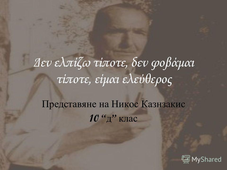 Δεν ελπίζω τίποτε, δεν φοβάμαι τίποτε, είμαι ελεύθερος Представяне на Никос Казнзакис 10 д клас