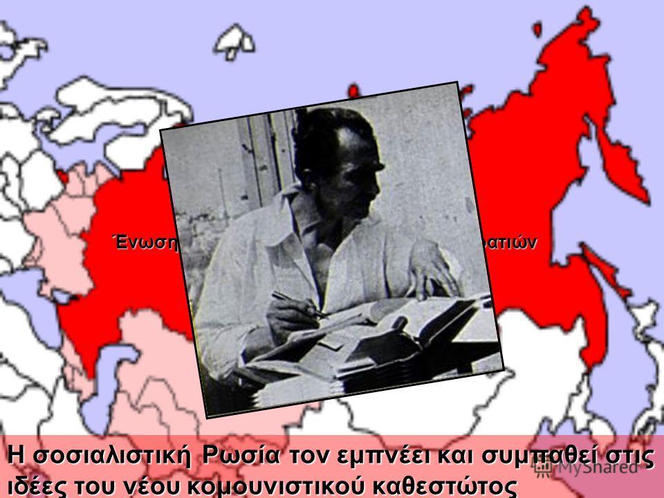 Ένωση Σοβιετικών Σοσιαλιστικών Δημοκρατιών Η σοσιαλιστική Ρωσία τον εμπνέει και συμπαθεί στις ιδέες του νέου κομουνιστικού καθεστώτος