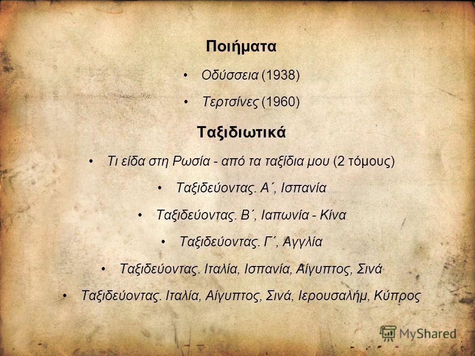 Ποιήματα Οδύσσεια (1938) Τερτσίνες (1960) Ταξιδιωτικά Τι είδα στη Ρωσία - από τα ταξίδια μου (2 τόμους) Ταξιδεύοντας. Α΄, Ισπανία Ταξιδεύοντας. Β΄, Ιαπωνία - Κίνα Ταξιδεύοντας. Γ΄, Αγγλία Ταξιδεύοντας. Ιταλία, Ισπανία, Αίγυπτος, Σινά Ταξιδεύοντας. Ιτ