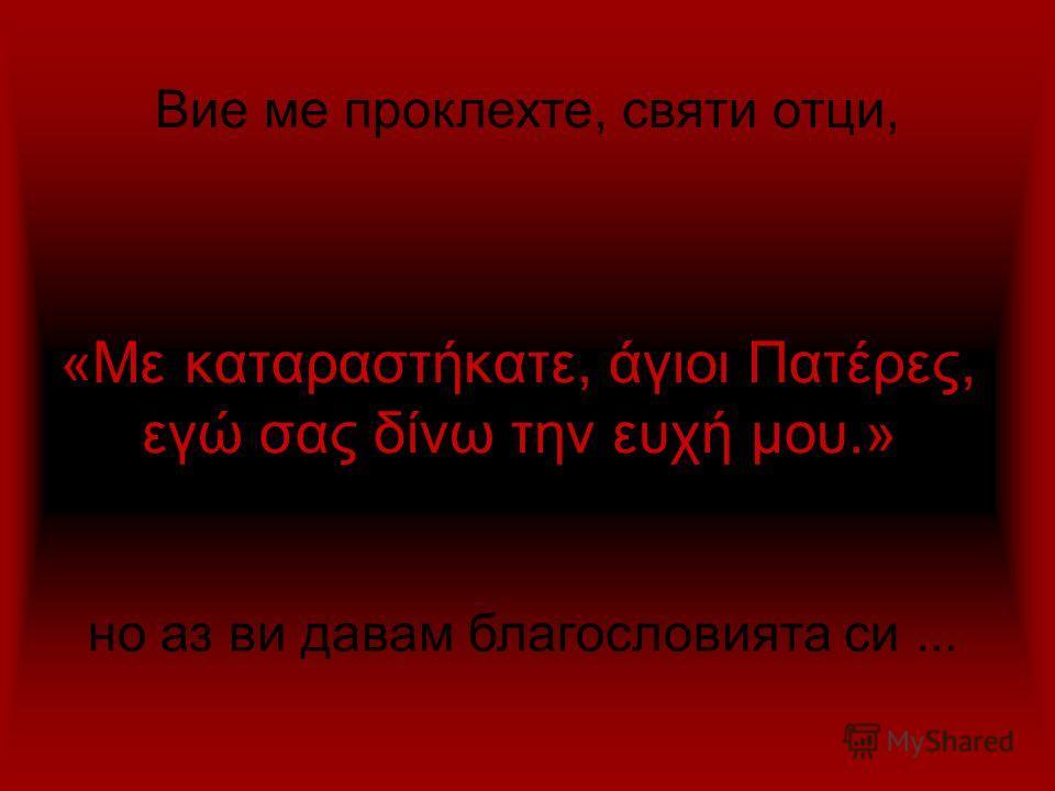 «Με καταραστήκατε, άγιοι Πατέρες, εγώ σας δίνω την ευχή μου.» Вие ме проклехте, святи отци, но аз ви давам благословията си...