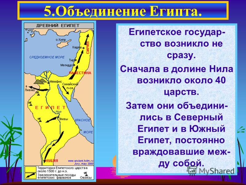 Египетское государ- ство возникло не сразу. Сначала в долине Нила возникло около 40 царств. Затем они объедини- лись в Северный Египет и в Южный Египет, постоянно враждовавшие меж- ду собой. 5.Объединение Египта.