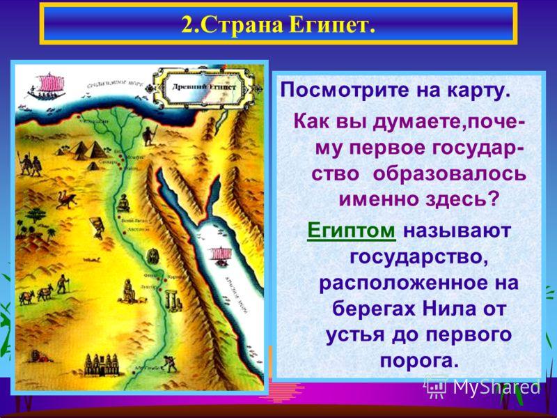 Посмотрите на карту. Как вы думаете,поче- му первое государ- ство образовалось именно здесь? Египтом называют государство, расположенное на берегах Нила от устья до первого порога. 2.Страна Египет.