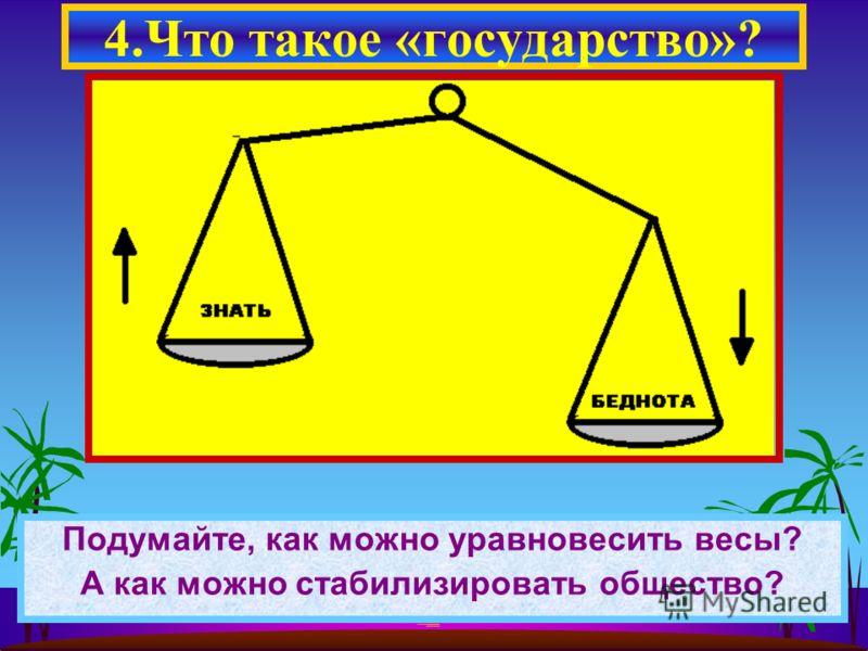 Подумайте, как можно уравновесить весы? А как можно стабилизировать общество? 4.Что такое «государство»?