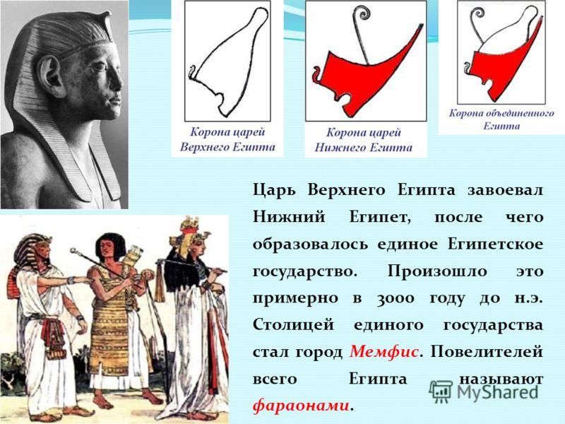 Царь Верхнего Египта завоевал Нижний Египет, после чего образовалось единое Египетское государство. Произошло это примерно в 3000 году до н.э. Столицей единого государства стал город Мемфис. Повелителей всего Египта называют фараонами.