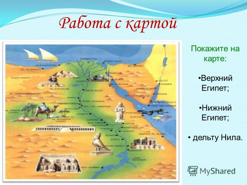 Работа с картой Покажите на карте: Верхний Египет; Нижний Египет; дельту Нила.