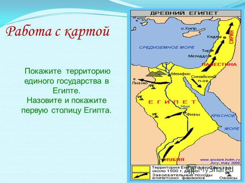 Работа с картой Покажите территорию единого государства в Египте. Назовите и покажите первую столицу Египта.