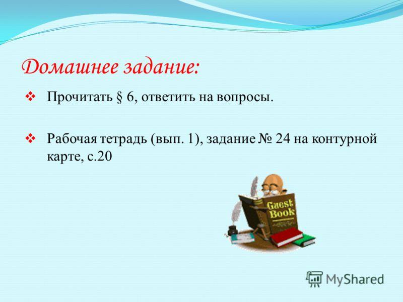 Домашнее задание: Прочитать § 6, ответить на вопросы. Рабочая тетрадь (вып. 1), задание 24 на контурной карте, с.20