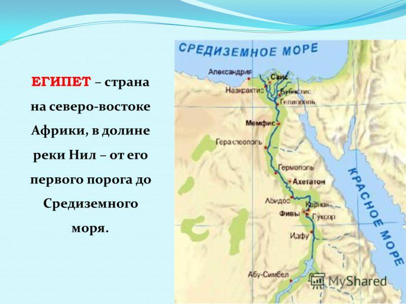 ЕГИПЕТ – страна на северо-востоке Африки, в долине реки Нил – от его первого порога до Средиземного моря.