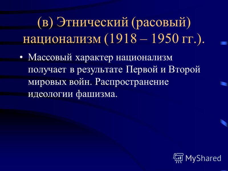 (в) Этнический (расовый) национализм (1918 – 1950 гг.). Массовый характер национализм получает в результате Первой и Второй мировых войн. Распространение идеологии фашизма.