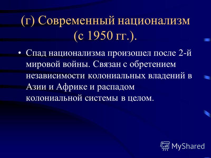 (г) Современный национализм (с 1950 гг.). Спад национализма произошел после 2-й мировой войны. Связан с обретением независимости колониальных владений в Азии и Африке и распадом колониальной системы в целом.