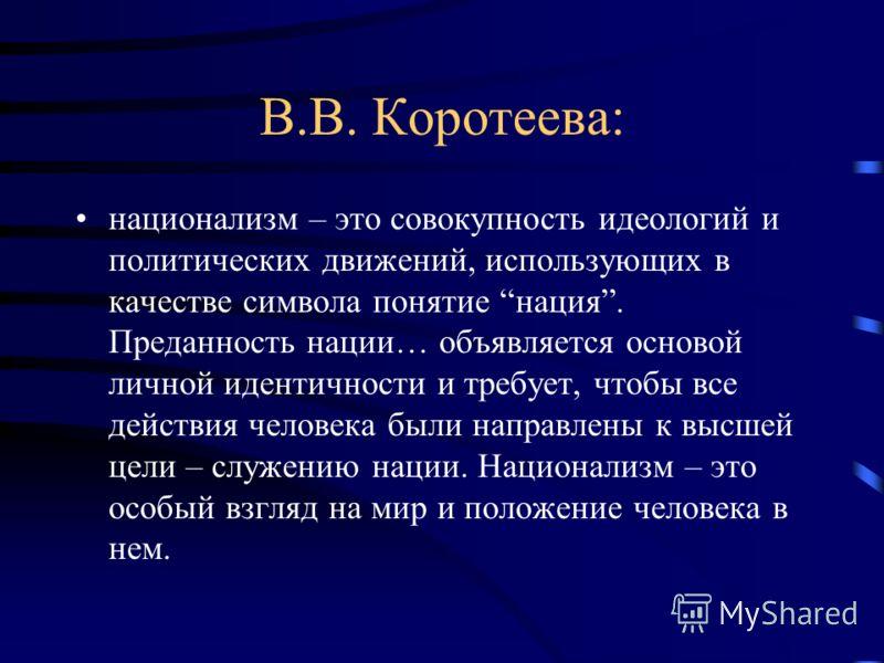 В.В. Коротеева: национализм – это совокупность идеологий и политических движений, использующих в качестве символа понятие нация. Преданность нации… объявляется основой личной идентичности и требует, чтобы все действия человека были направлены к высше