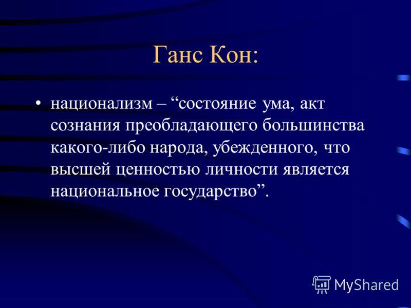 Ганс Кон: национализм – состояние ума, акт сознания преобладающего большинства какого-либо народа, убежденного, что высшей ценностью личности является национальное государство.