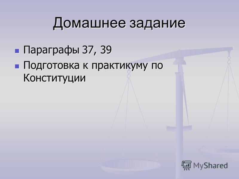 Домашнее задание Параграфы 37, 39 Параграфы 37, 39 Подготовка к практикуму по Конституции Подготовка к практикуму по Конституции