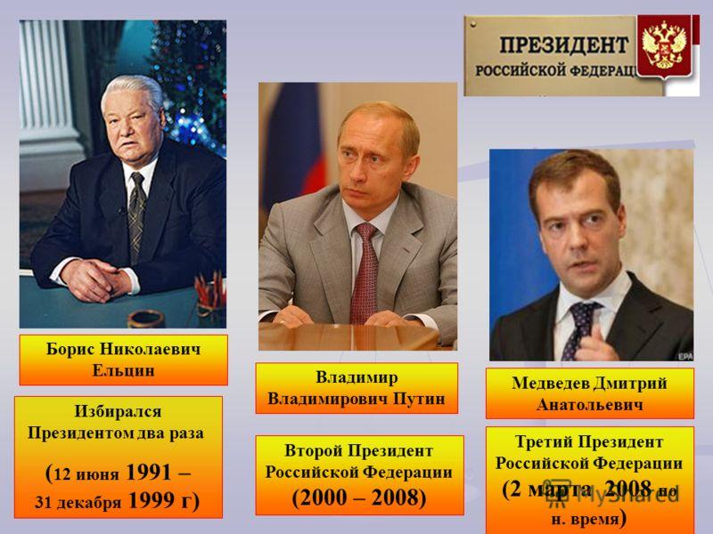 Избирался Президентом два раза ( 12 июня 1991 – 31 декабря 1999 г) Второй Президент Российской Федерации (2000 – 2008) Медведев Дмитрий Анатольевич Борис Николаевич Ельцин Владимир Владимирович Путин Третий Президент Российской Федерации (2 марта 200