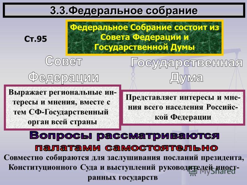 3.3.Федеральное собрание Ст.95 Федеральное Собрание состоит из Совета Федерации и Государственной Думы Выражает региональные ин- тересы и мнения, вместе с тем СФ-Государственный орган всей страны Представляет интересы и мне- ния всего населения Росси