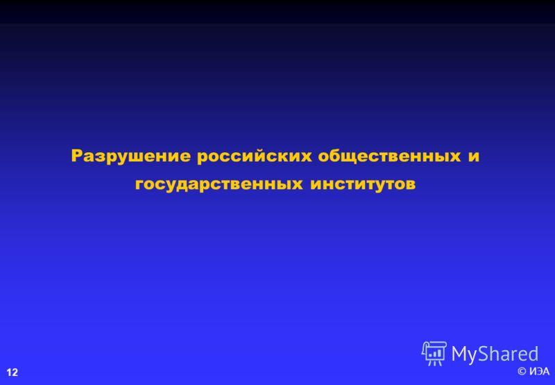 © ИЭА12 Разрушение российских общественных и государственных институтов