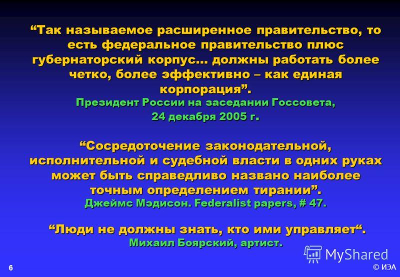 © ИЭА6 Так называемое расширенное правительство, то есть федеральное правительство плюс губернаторский корпус… должны работать более четко, более эффективно – как единая корпорация. Президент России на заседании Госсовета, 24 декабря 2005 г.Сосредото