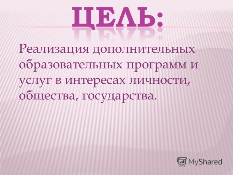 Реализация дополнительных образовательных программ и услуг в интересах личности, общества, государства.