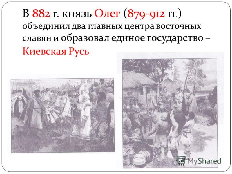 В 882 г. князь Олег (879-912 ГГ. ) объединил два главных центра восточных славян и образовал единое государство – Киевская Русь