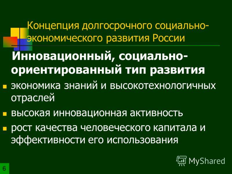 Концепция долгосрочного социально- экономического развития России Инновационный, социально- ориентированный тип развития экономика знаний и высокотехнологичных отраслей высокая инновационная активность рост качества человеческого капитала и эффективн