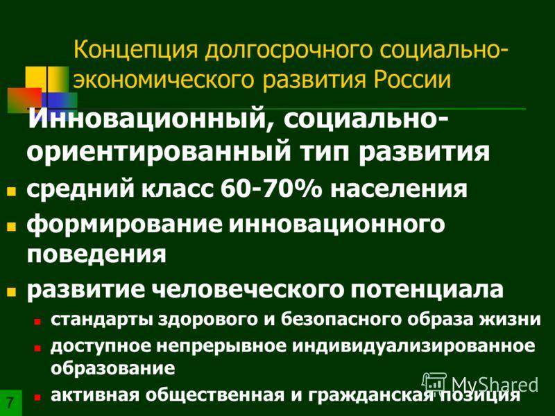 Концепция долгосрочного социально- экономического развития России Инновационный, социально- ориентированный тип развития средний класс 60-70% населения формирование инновационного поведения развитие человеческого потенциала стандарты здорового и безо