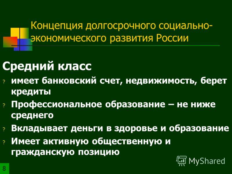 Концепция долгосрочного социально- экономического развития России Средний класс ? имеет банковский счет, недвижимость, берет кредиты ? Профессиональное образование – не ниже среднего ? Вкладывает деньги в здоровье и образование ? Имеет активную общес