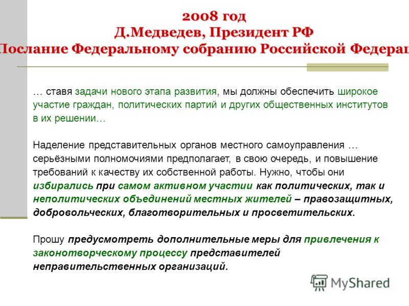 2008 год Д.Медведев, Президент РФ Послание Федеральному собранию Российской Федерации … ставя задачи нового этапа развития, мы должны обеспечить широкое участие граждан, политических партий и других общественных институтов в их решении… Наделение пре